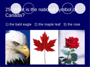 25. What is the national symbol of Canada? 1) the bald eagle 2) the maple lea