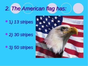 2. The American flag has: 1) 13 stripes 2) 30 stripes 3) 50 stripes