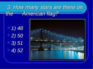 3. How many stars are there on the American flag? 1) 48 2) 50 3) 51 4) 52
