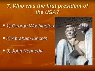 7. Who was the first president of the USA? 1) George Washington 2) Abraham Li