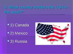 8. What country borders the USA in the south? 1) Canada 2) Mexico 3) Russia