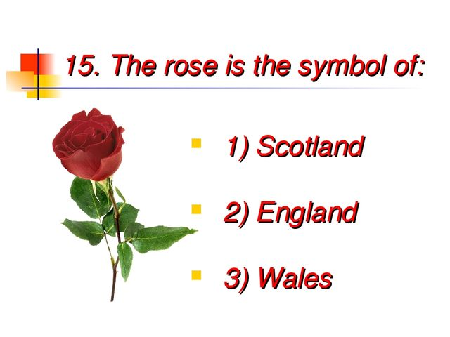 15. The rose is the symbol of: 1) Scotland 2) England 3) Wales