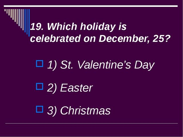 19. Which holiday is celebrated on December, 25? 1) St. Valentine's Day 2) Ea...