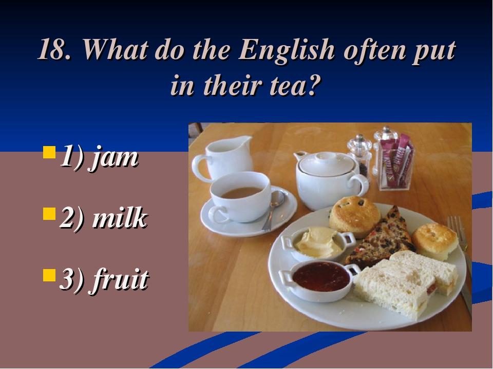 18. What do the English often put in their tea? 1) jam 2) milk 3) fruit