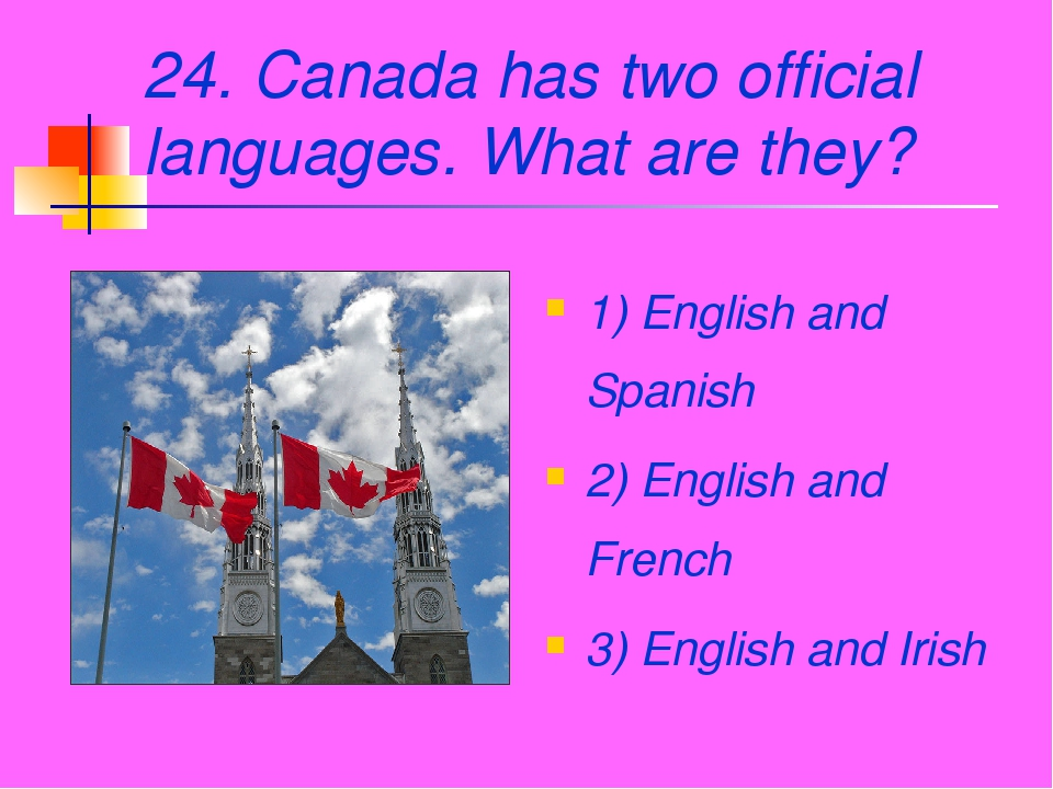 24. Canada has two official languages. What are they? 1) English and Spanish...
