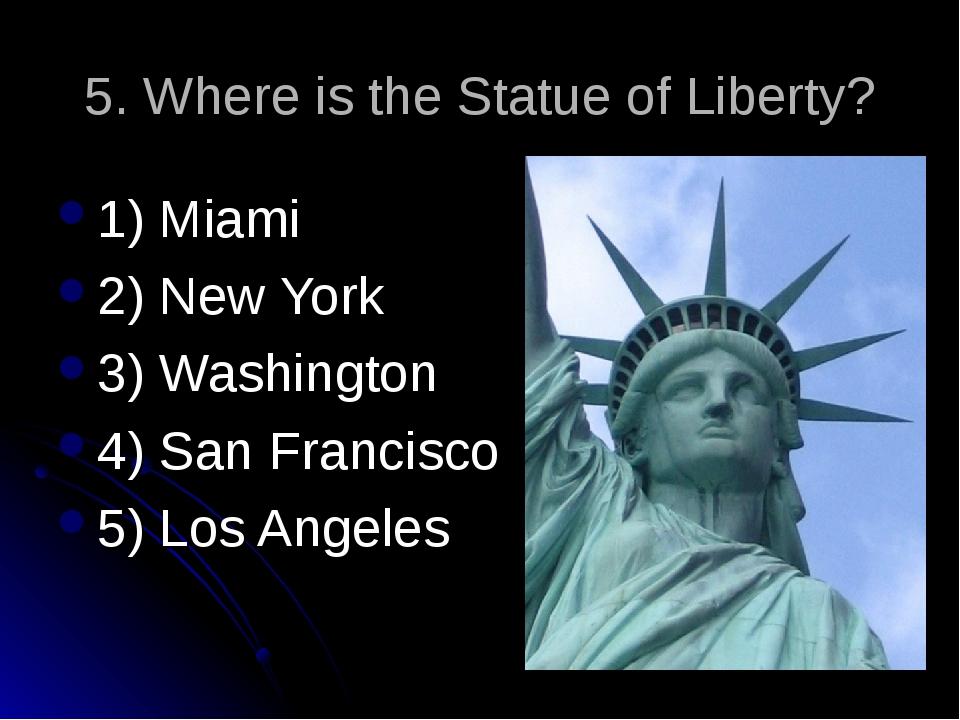 5. Where is the Statue of Liberty? 1) Miami 2) New York 3) Washington 4) San...