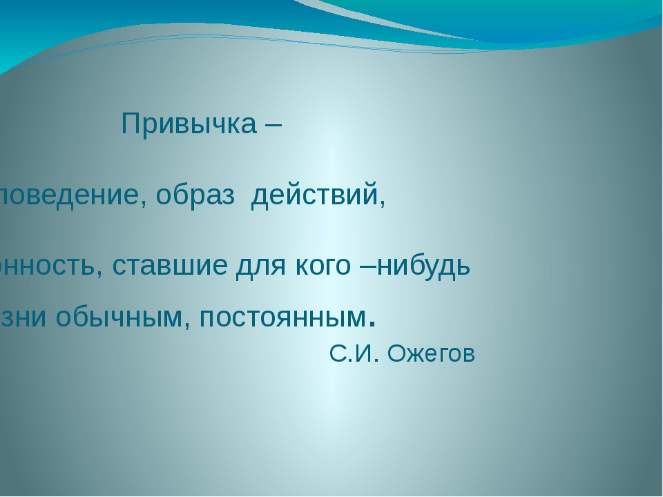 Привычка – это поведение, образ действий, склонность, ставшие для кого –нибу...