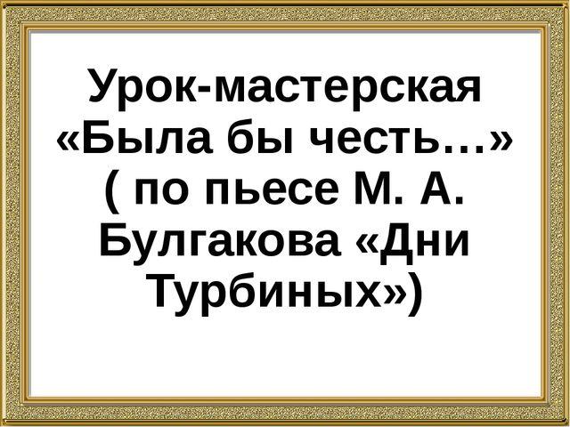 Урок-мастерская «Была бы честь…» ( по пьесе М. А. Булгакова «Дни Турбиных»)