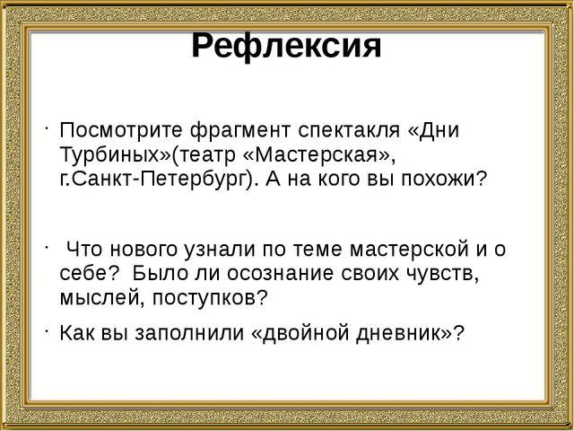 Рефлексия Посмотрите фрагмент спектакля «Дни Турбиных»(театр «Мастерская», г....