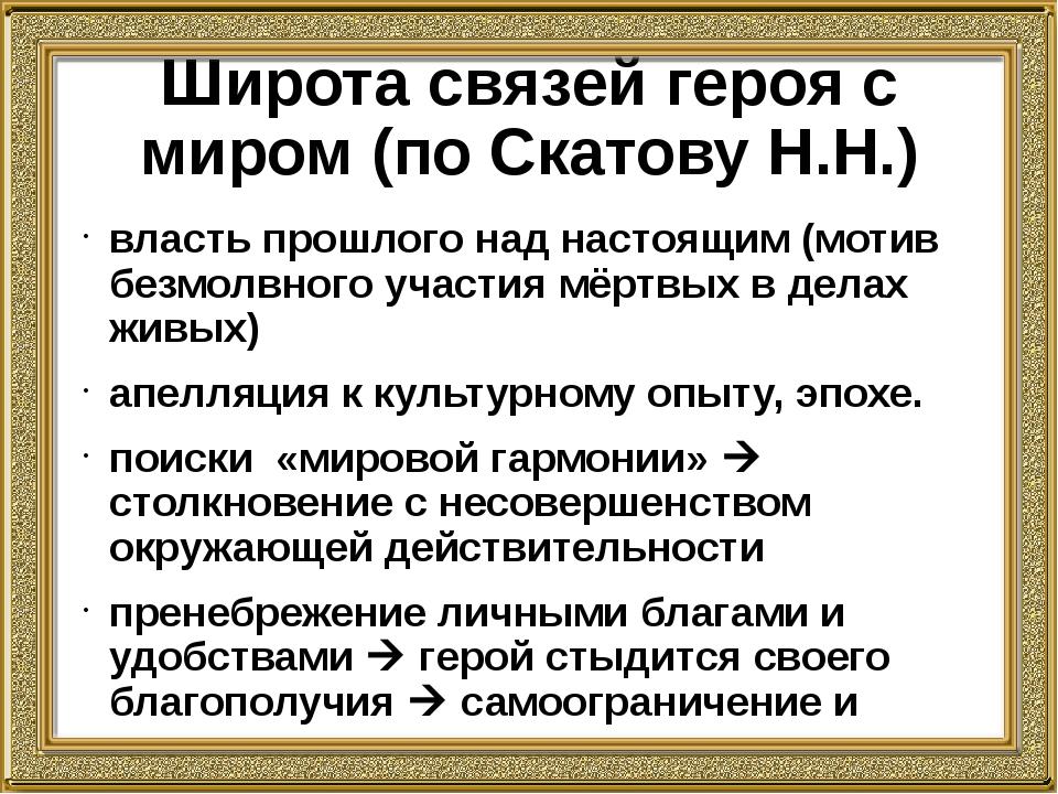 Широта связей героя с миром (по Скатову Н.Н.) власть прошлого над настоящим (...