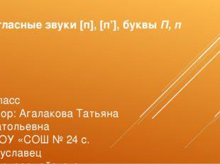 Согласные звуки [п], [п'], буквы П, п 1 класс Автор: Агалакова Татьяна Анатол