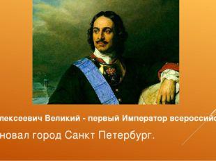 Петр I Алексеевич Великий - первый Император всероссийский Основал город Санк