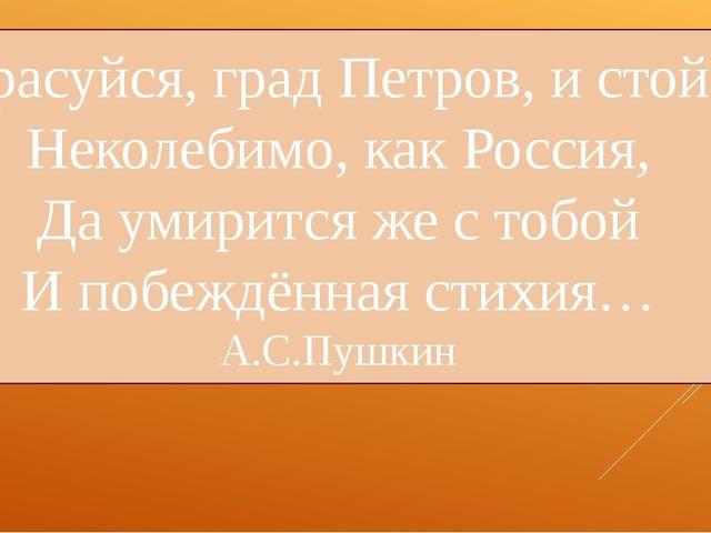 Красуйся, град Петров, и стой! Неколебимо, как Россия, Да умирится же с тобой...