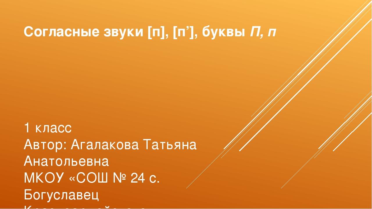 Согласные звуки [п], [п'], буквы П, п 1 класс Автор: Агалакова Татьяна Анатол...