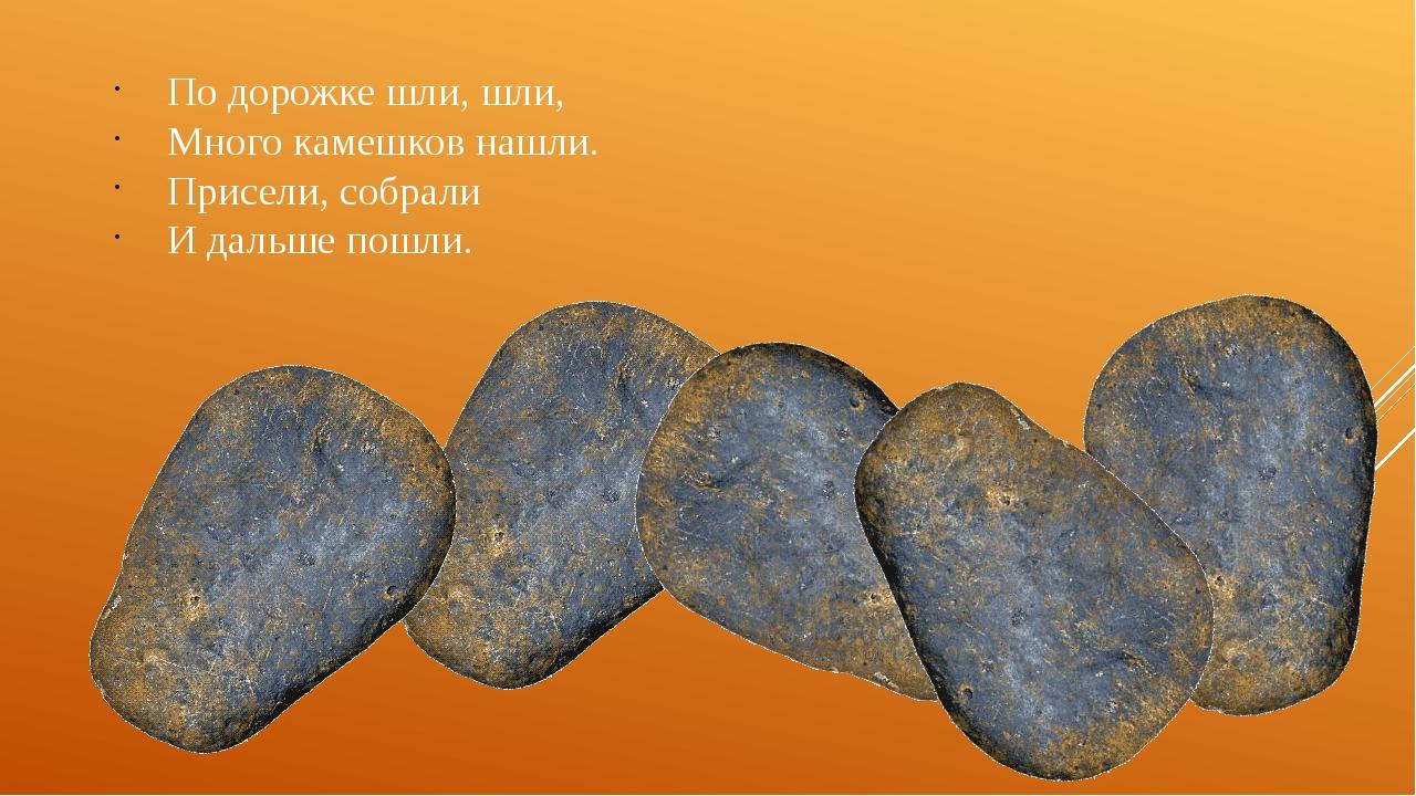По дорожке шли, шли, Много камешков нашли. Присели, собрали И дальше пошли.