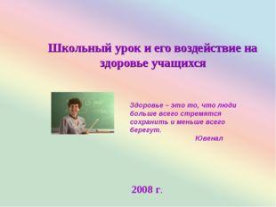 Школьный урок и его воздействие на здоровье учащихся 2008 г. Здоровье – это т