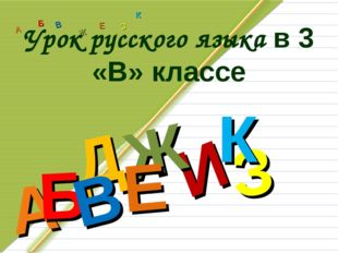 Д А И Б В Ж Е З К А Б В Ж З Е К Урок русского языка в 3 «В» классе