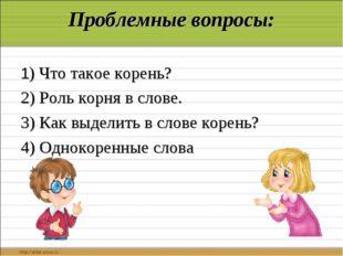 Проблемные вопросы: 1) Что такое корень? 2) Роль корня в слове. 3) Как выдели