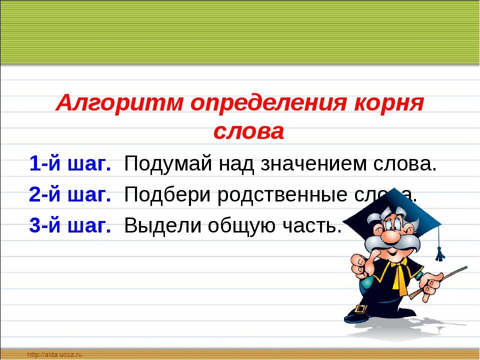 Алгоритм определения корня слова 1-й шаг. Подумай над значением слова. 2-й ша...