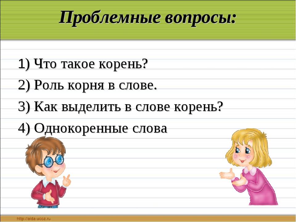 Проблемные вопросы: 1) Что такое корень? 2) Роль корня в слове. 3) Как выдели...