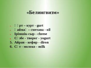 «Белингвизм» Құрт – курт - gurt Қаймақ – сметана - oil Ірімшік-сыр - cheese С