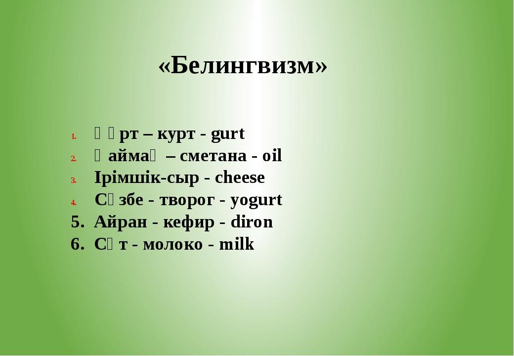 «Белингвизм» Құрт – курт - gurt Қаймақ – сметана - oil Ірімшік-сыр - cheese С...