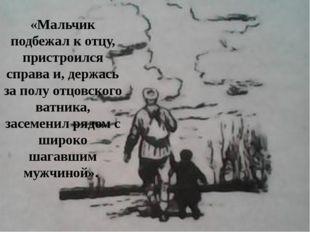 «Мальчик подбежал к отцу, пристроился справа и, держась за полу отцовского ва