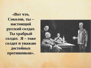чиич ывипивыи «Вот что, Соколов, ты – настоящий русский солдат. Ты храбрый со