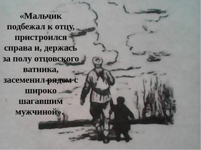 «Мальчик подбежал к отцу, пристроился справа и, держась за полу отцовского ва...