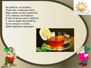 Вы ребятки, не болейте, Чаще чай с лимоном пейте. Ведь лимон на вкус приятный