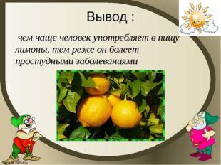 Вывод : . чем чаще человек употребляет в пищу лимоны, тем реже он болеет прос