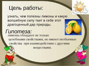 Цель работы: Гипотеза: узнать, чем полезны лимоны и какую волшебную силу таит