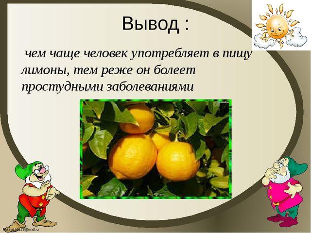 Вывод : . чем чаще человек употребляет в пищу лимоны, тем реже он болеет прос...
