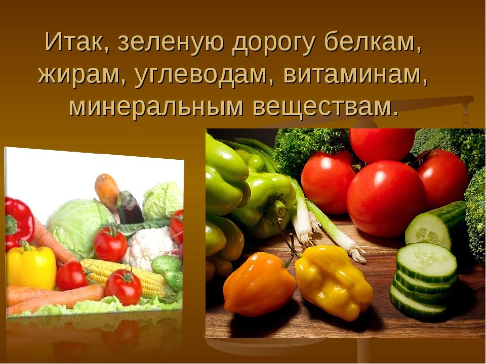 Итак, зеленую дорогу белкам, жирам, углеводам, витаминам, минеральным веществ...