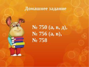 Домашнее задание № 750 (а, в, д), № 756 (а, в), № 758