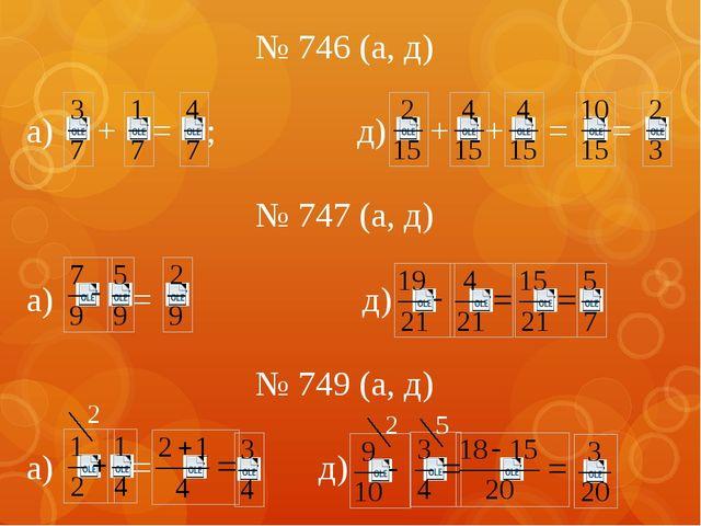 № 746 (а, д) а) + = ; д) + + = = № 747 (а, д) а) = д) № 749 (а, д) а) = д) 2...