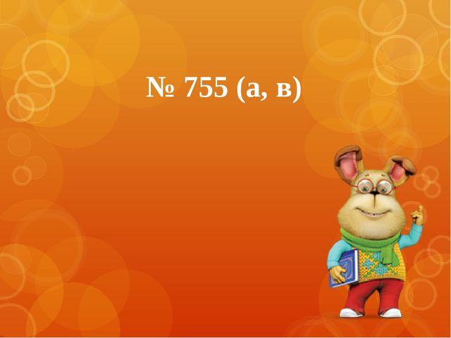 № 755 (а, в)