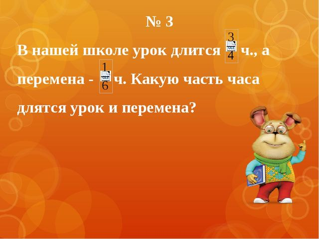 № 3 В нашей школе урок длится ч., а перемена - ч. Какую часть часа длятся уро...