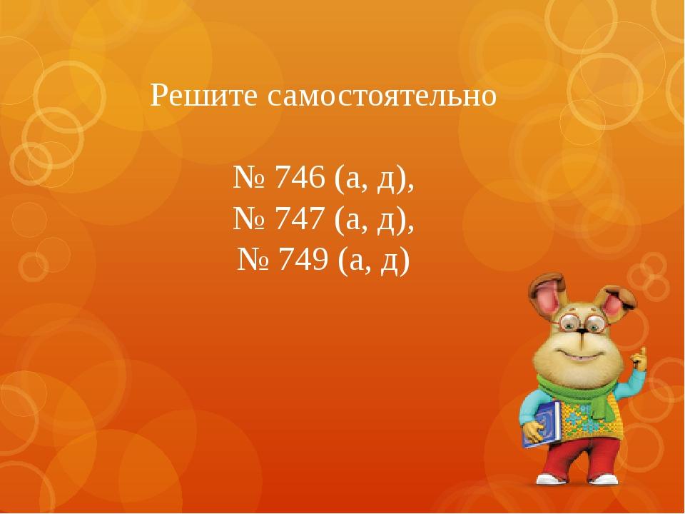 Решите самостоятельно № 746 (а, д), № 747 (а, д), № 749 (а, д)