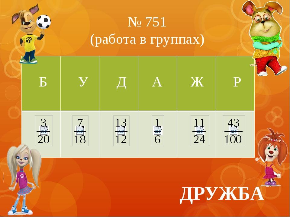№ 751 (работа в группах) ДРУЖБА Б У Д А Ж Р