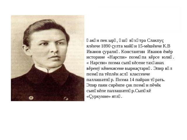 Ҫакǎн пек ырǎ, ǎшǎ вǎхǎтра Слакпуç ялĕнче 1890 çулта майǎн 15-мĕшĕнче К.В Ива...