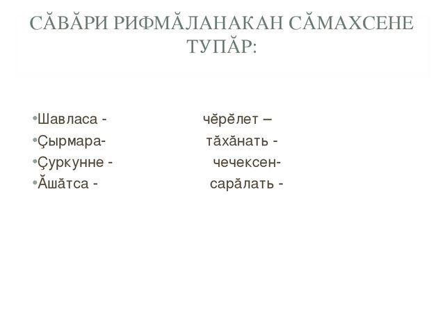 СӐВӐРИ РИФМӐЛАНАКАН СӐМАХСЕНЕ ТУПӐР: Шавласа - чĕрĕлет – Ҫырмара- тӑхӑнать -...