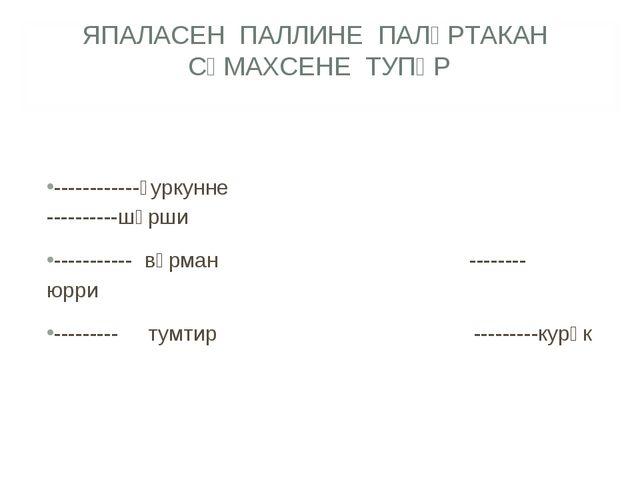 ЯПАЛАСЕН ПАЛЛИНЕ ПАЛӐРТАКАН СӐМАХСЕНЕ ТУПӐР ------------ҫуркунне ----------шӑ...