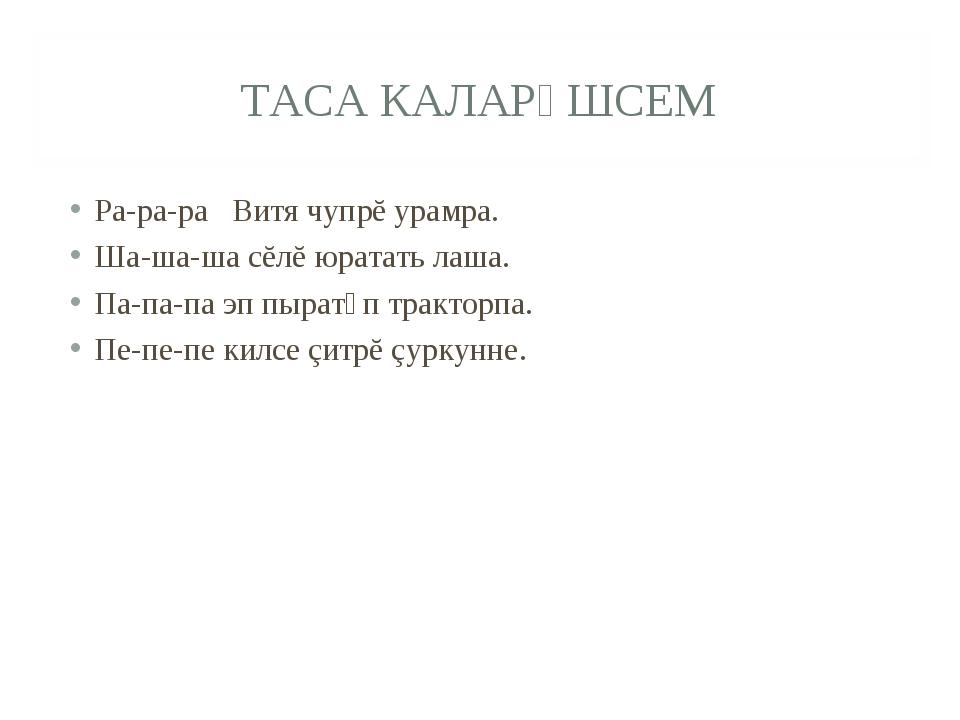 ТАСА КАЛАРǍШСЕМ Ра-ра-ра Витя чупрĕ урамра. Ша-ша-ша сĕлĕ юратать лаша. Па-па...