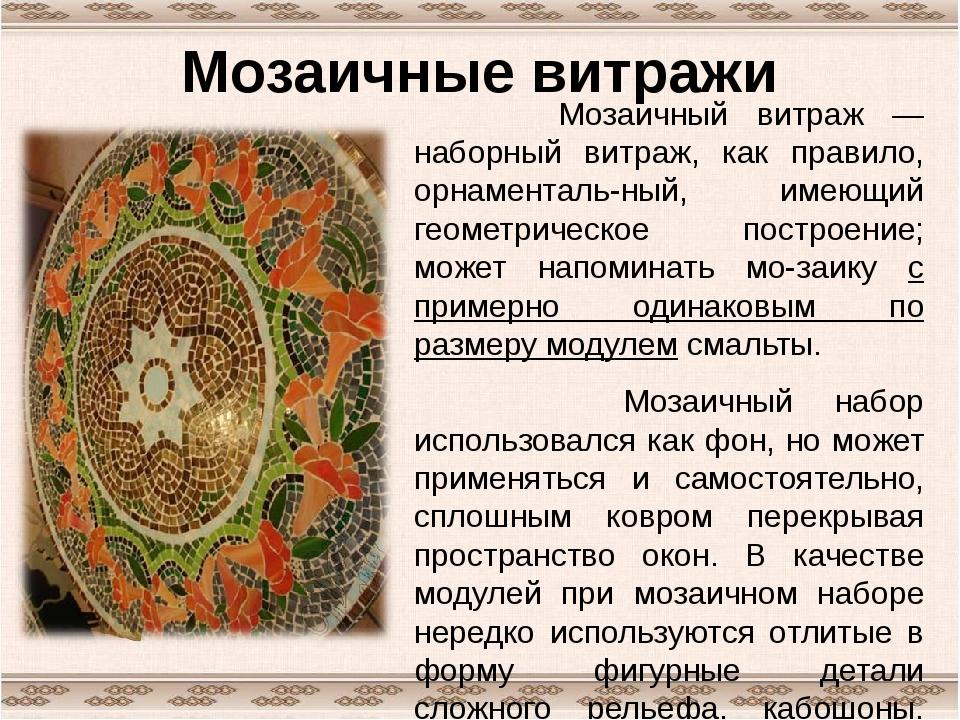 Мозаичные витражи Мозаичный витраж — наборный витраж, как правило, орнаментал...