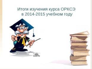 Итоги изучения курса ОРКСЭ в 2014-2015 учебном году