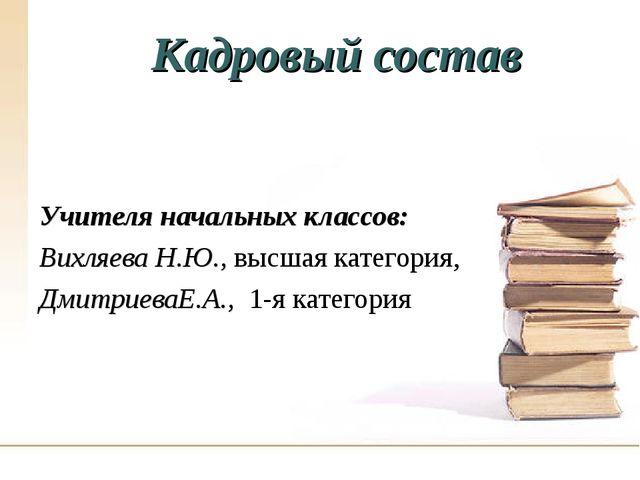 Кадровый состав Учителя начальных классов: Вихляева Н.Ю., высшая категория, Д...