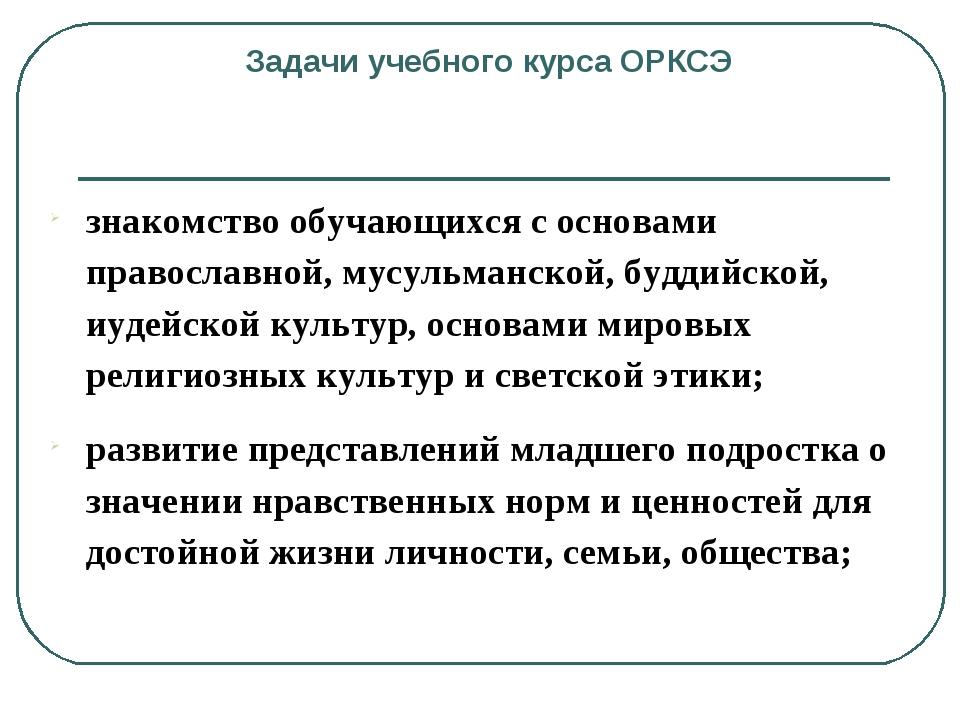 Задачи учебного курса ОРКСЭ знакомство обучающихся с основами православной,...