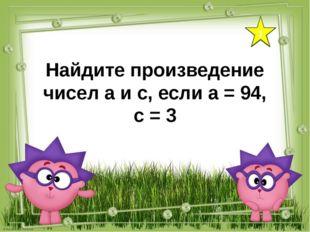 1 Найдите произведение чисел а и с, если а = 94, с = 3