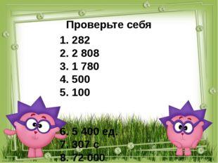 Проверьте себя 1. 282 2. 2 808 3. 1 780 4. 500 5. 100 6. 5 400 ед. 7. 307 с 8